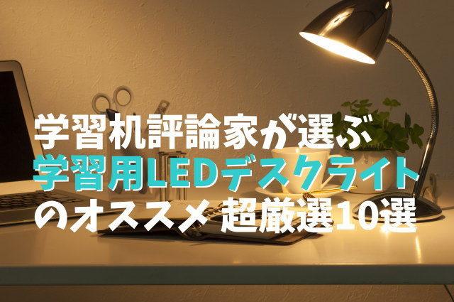 学習机評論家が選ぶ「学習用LEDデスクライト」のオススメ 超厳選10選
